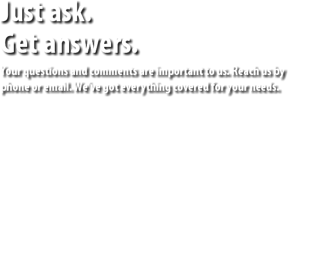 Just ask. Get answers. Your questions and comments are important to us. Reach us by phone or email. We've got everything covered for your needs.