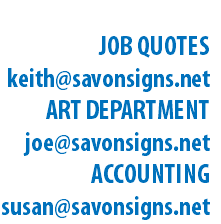 EMAIL JOB QUOTES keith@savonsigns.net ART DEPARTMENT joe@savonsigns.net ACCOUNTING susan@savonsigns.net